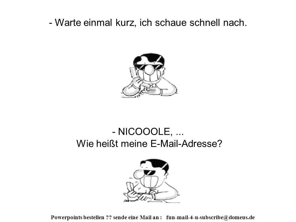 Powerpoints bestellen . sende eine Mail an : fun-mail-4-u-subscribe@domeus.de - Schon fertig.