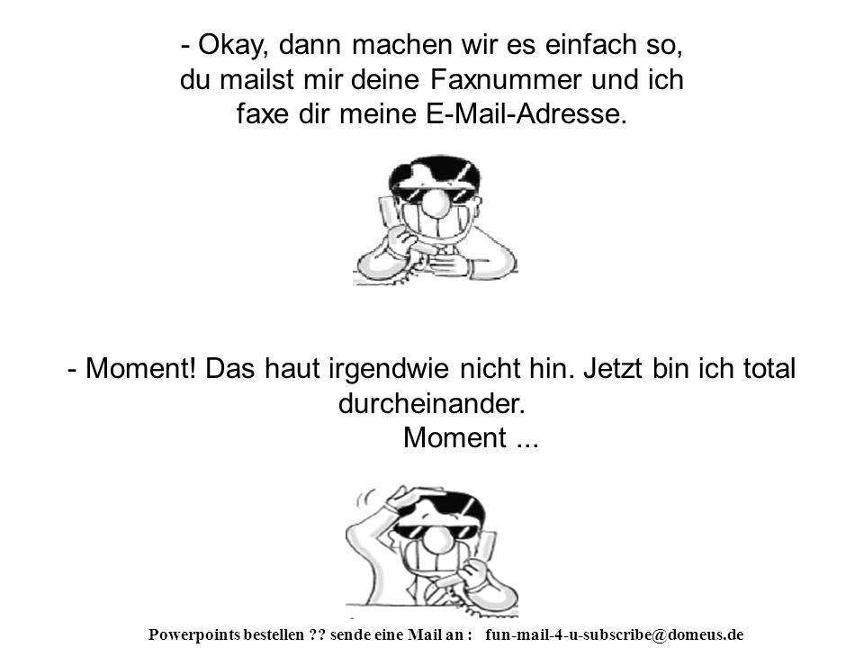 Powerpoints bestellen ?.sende eine Mail an : fun-mail-4-u-subscribe@domeus.de - So ein Scheiß.