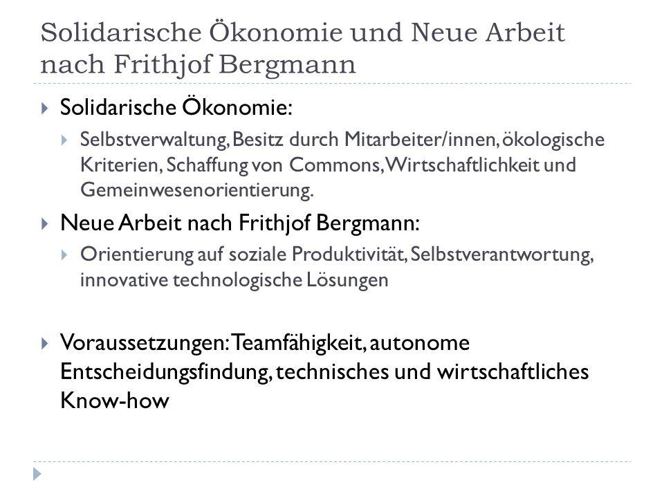 Solidarische Ökonomie und Neue Arbeit nach Frithjof Bergmann  Solidarische Ökonomie:  Selbstverwaltung, Besitz durch Mitarbeiter/innen, ökologische Kriterien, Schaffung von Commons, Wirtschaftlichkeit und Gemeinwesenorientierung.