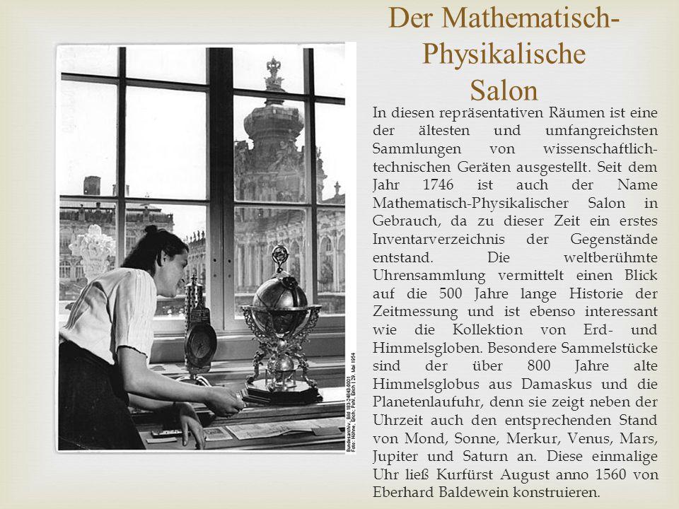 Der Mathematisch- Physikalische Salon In diesen repräsentativen Räumen ist eine der ältesten und umfangreichsten Sammlungen von wissenschaftlich- technischen Geräten ausgestellt.