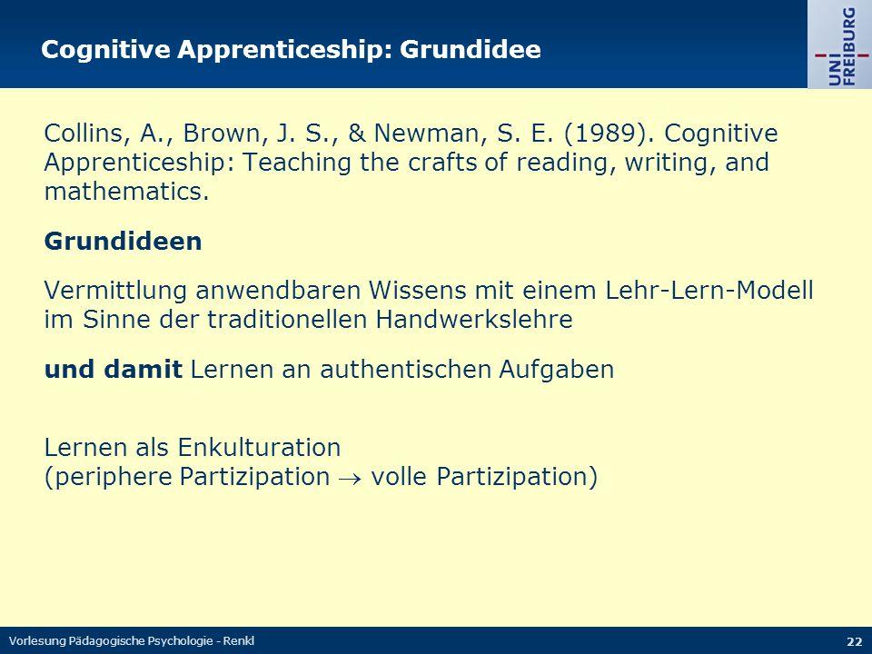 Vorlesung Pädagogische Psychologie - Renkl 22 Cognitive Apprenticeship: Grundidee Collins, A., Brown, J. S., & Newman, S. E. (1989). Cognitive Apprent