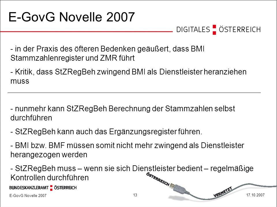 1317.10.2007 E-GovG Novelle 2007 - in der Praxis des öfteren Bedenken geäußert, dass BMI Stammzahlenregister und ZMR führt - Kritik, dass StZRegBeh zwingend BMI als Dienstleister heranziehen muss - nunmehr kann StZRegBeh Berechnung der Stammzahlen selbst durchführen - StZRegBeh kann auch das Ergänzungsregister führen.