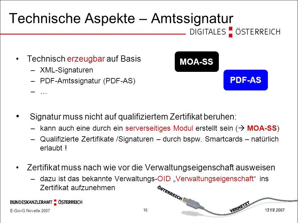 E-GovG Novelle 2007 1617.10.2007 Technische Aspekte – Amtssignatur Technisch erzeugbar auf Basis –XML-Signaturen –PDF-Amtssignatur (PDF-AS) –… Signatur muss nicht auf qualifiziertem Zertifikat beruhen: –kann auch eine durch ein serverseitiges Modul erstellt sein (  MOA-SS) –Qualifizierte Zertifikate /Signaturen – durch bspw.
