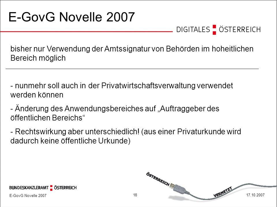 """E-GovG Novelle 2007 1817.10.2007 E-GovG Novelle 2007 bisher nur Verwendung der Amtssignatur von Behörden im hoheitlichen Bereich möglich - nunmehr soll auch in der Privatwirtschaftsverwaltung verwendet werden können - Änderung des Anwendungsbereiches auf """"Auftraggeber des öffentlichen Bereichs - Rechtswirkung aber unterschiedlich."""