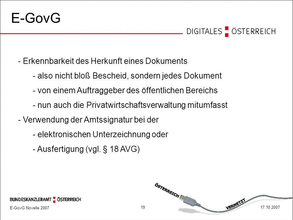 E-GovG Novelle 2007 1917.10.2007 E-GovG - Erkennbarkeit des Herkunft eines Dokuments - also nicht bloß Bescheid, sondern jedes Dokument - von einem Auftraggeber des öffentlichen Bereichs - nun auch die Privatwirtschaftsverwaltung mitumfasst - Verwendung der Amtssignatur bei der - elektronischen Unterzeichnung oder - Ausfertigung (vgl.