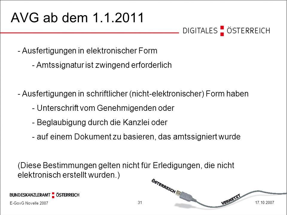 E-GovG Novelle 2007 3117.10.2007 AVG ab dem 1.1.2011 - Ausfertigungen in elektronischer Form - Amtssignatur ist zwingend erforderlich - Ausfertigungen in schriftlicher (nicht-elektronischer) Form haben - Unterschrift vom Genehmigenden oder - Beglaubigung durch die Kanzlei oder - auf einem Dokument zu basieren, das amtssigniert wurde (Diese Bestimmungen gelten nicht für Erledigungen, die nicht elektronisch erstellt wurden.)