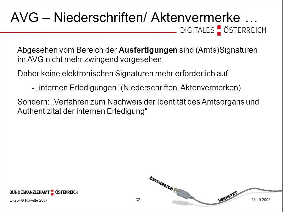 E-GovG Novelle 2007 3217.10.2007 AVG – Niederschriften/ Aktenvermerke … Abgesehen vom Bereich der Ausfertigungen sind (Amts)Signaturen im AVG nicht mehr zwingend vorgesehen.