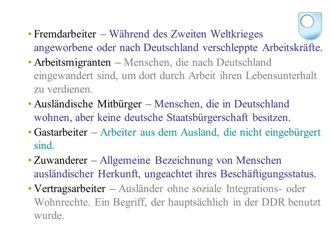 Fremdarbeiter – Während des Zweiten Weltkrieges angeworbene oder nach Deutschland verschleppte Arbeitskräfte.