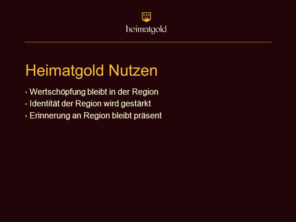 Heimatgold Nutzen Wertschöpfung bleibt in der Region Identität der Region wird gestärkt Erinnerung an Region bleibt präsent