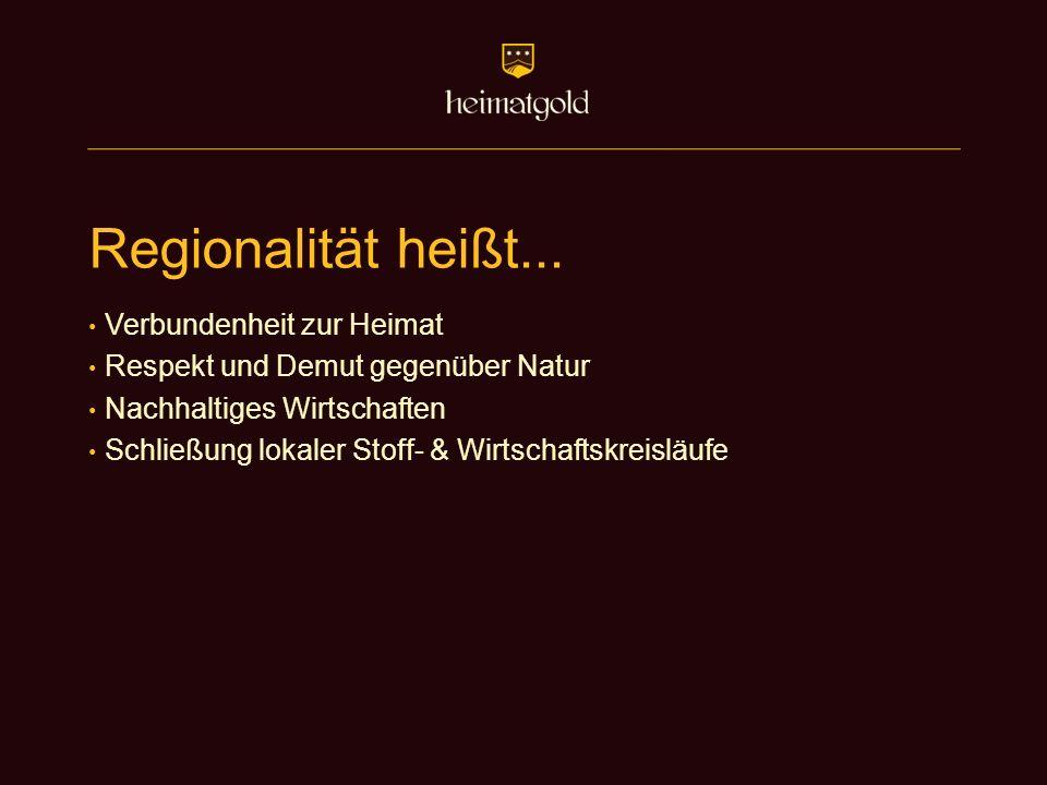 Regionalität heißt... Verbundenheit zur Heimat Respekt und Demut gegenüber Natur Nachhaltiges Wirtschaften Schließung lokaler Stoff- & Wirtschaftskrei