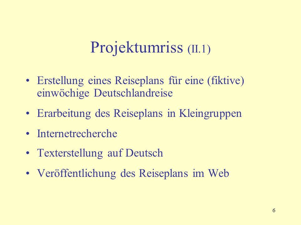 6 Projektumriss (II.1) Erstellung eines Reiseplans für eine (fiktive) einwöchige Deutschlandreise Erarbeitung des Reiseplans in Kleingruppen Internetrecherche Texterstellung auf Deutsch Veröffentlichung des Reiseplans im Web