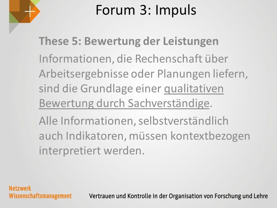 Forum 3: Impuls These 5: Bewertung der Leistungen Informationen, die Rechenschaft über Arbeitsergebnisse oder Planungen liefern, sind die Grundlage einer qualitativen Bewertung durch Sachverständige.