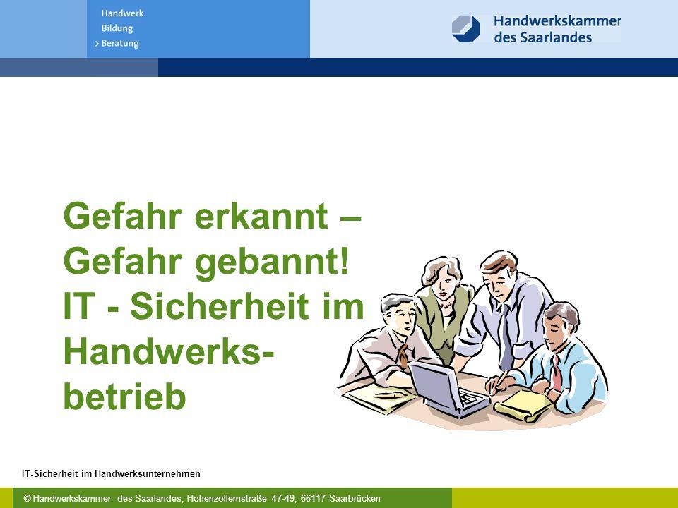 © Handwerkskammer des Saarlandes, Hohenzollernstraße 47-49, 66117 Saarbrücken IT-Sicherheit im Handwerksunternehmen Hardware => keine technische Defekte Software =>keine fehlerhafte Programme Bevor es Internet gab: Funktioniert der PC / das Netzwerk richtig?