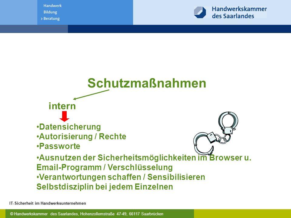 © Handwerkskammer des Saarlandes, Hohenzollernstraße 47-49, 66117 Saarbrücken IT-Sicherheit im Handwerksunternehmen Schutzmaßnahmen Datensicherung Autorisierung / Rechte Passworte intern Ausnutzen der Sicherheitsmöglichkeiten im Browser u.