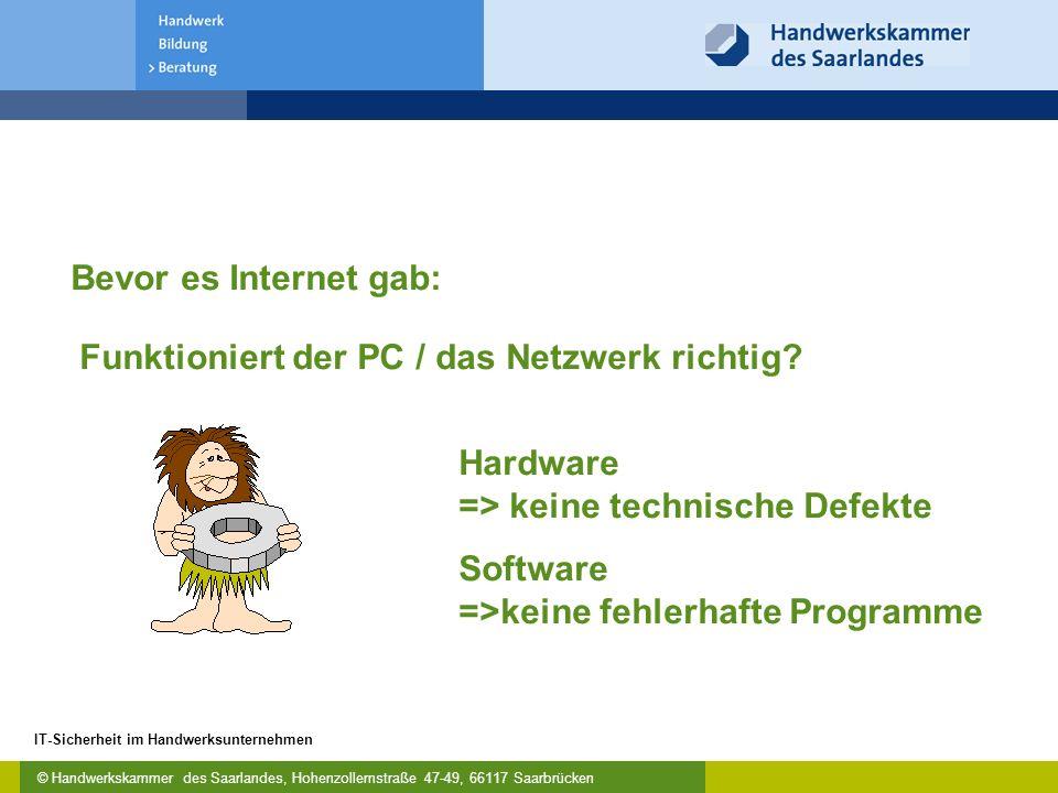 © Handwerkskammer des Saarlandes, Hohenzollernstraße 47-49, 66117 Saarbrücken IT-Sicherheit im Handwerksunternehmen Hardware => keine technische Defekte Software =>keine fehlerhafte Programme Bevor es Internet gab: Funktioniert der PC / das Netzwerk richtig