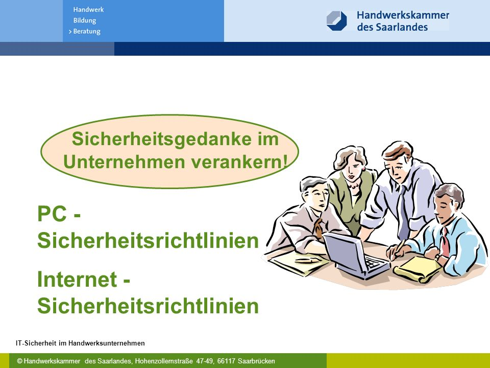 © Handwerkskammer des Saarlandes, Hohenzollernstraße 47-49, 66117 Saarbrücken IT-Sicherheit im Handwerksunternehmen PC - Sicherheitsrichtlinien Internet - Sicherheitsrichtlinien Sicherheitsgedanke im Unternehmen verankern!