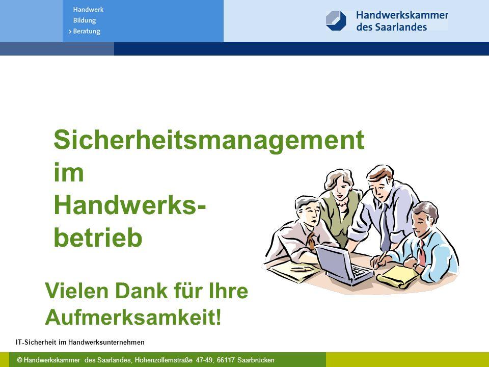 © Handwerkskammer des Saarlandes, Hohenzollernstraße 47-49, 66117 Saarbrücken IT-Sicherheit im Handwerksunternehmen Sicherheitsmanagement im Handwerks- betrieb Vielen Dank für Ihre Aufmerksamkeit!