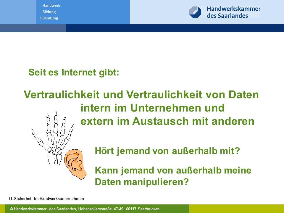 © Handwerkskammer des Saarlandes, Hohenzollernstraße 47-49, 66117 Saarbrücken IT-Sicherheit im Handwerksunternehmen Vertraulichkeit und Vertraulichkeit von Daten intern im Unternehmen und extern im Austausch mit anderen Hört jemand von außerhalb mit.