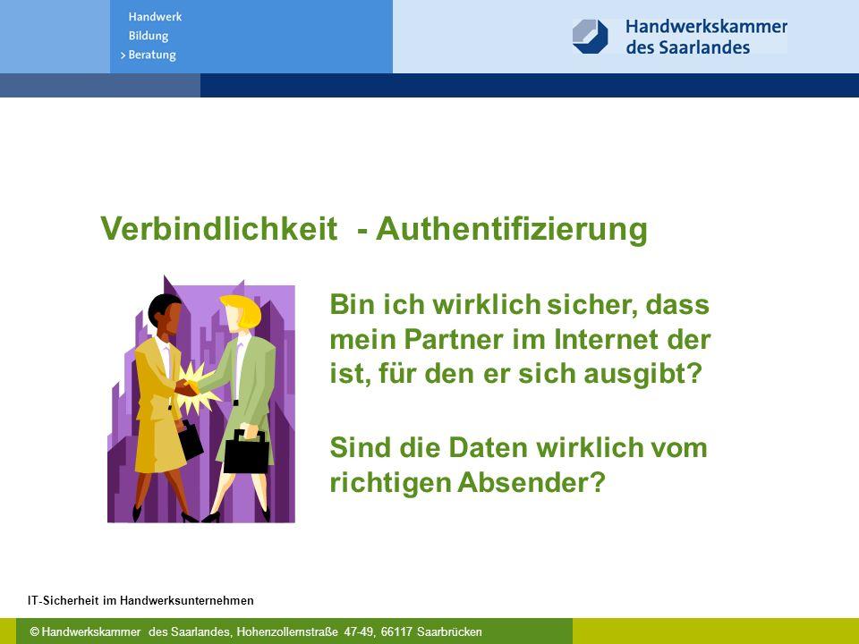 © Handwerkskammer des Saarlandes, Hohenzollernstraße 47-49, 66117 Saarbrücken IT-Sicherheit im Handwerksunternehmen Verbindlichkeit - Authentifizierung Bin ich wirklich sicher, dass mein Partner im Internet der ist, für den er sich ausgibt.