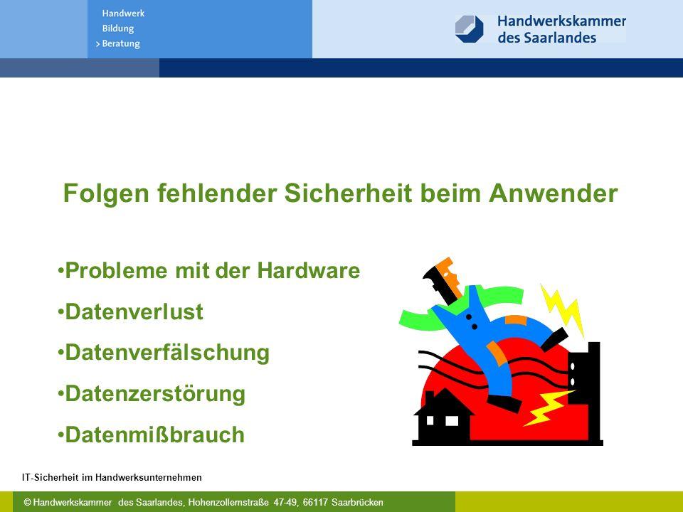 © Handwerkskammer des Saarlandes, Hohenzollernstraße 47-49, 66117 Saarbrücken IT-Sicherheit im Handwerksunternehmen Folgen fehlender Sicherheit beim Anwender Probleme mit der Hardware Datenverlust Datenverfälschung Datenzerstörung Datenmißbrauch