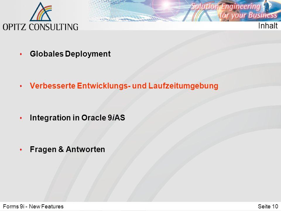 Forms 9i - New FeaturesSeite 10 Inhalt s Globales Deployment s Verbesserte Entwicklungs- und Laufzeitumgebung s Integration in Oracle 9iAS s Fragen & Antworten