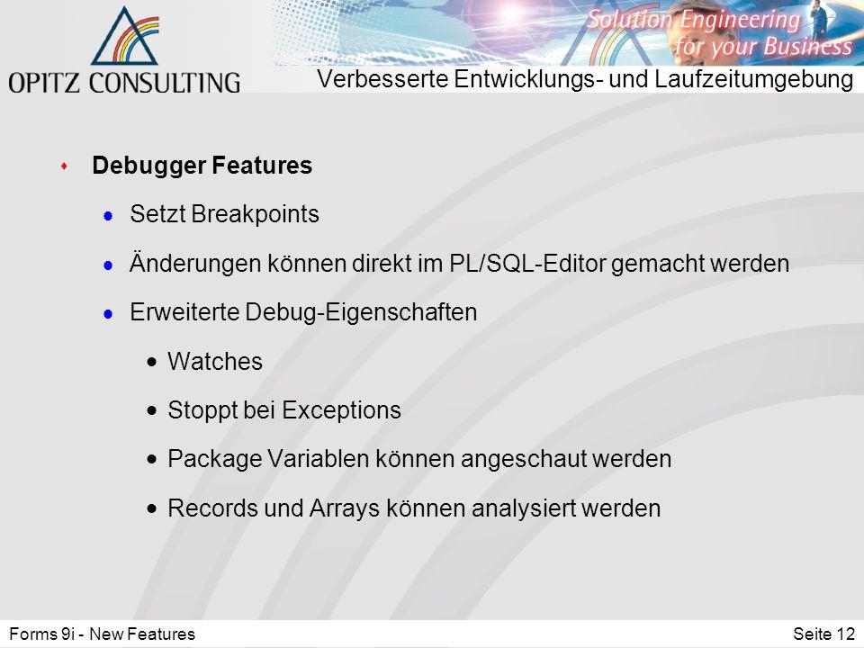 Forms 9i - New FeaturesSeite 12 Verbesserte Entwicklungs- und Laufzeitumgebung s Debugger Features  Setzt Breakpoints  Änderungen können direkt im PL/SQL-Editor gemacht werden  Erweiterte Debug-Eigenschaften  Watches  Stoppt bei Exceptions  Package Variablen können angeschaut werden  Records und Arrays können analysiert werden