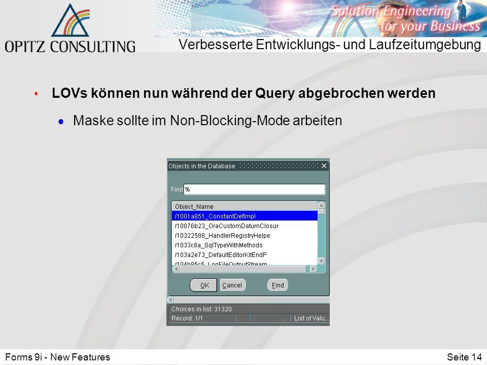Forms 9i - New FeaturesSeite 14 Verbesserte Entwicklungs- und Laufzeitumgebung s LOVs können nun während der Query abgebrochen werden  Maske sollte im Non-Blocking-Mode arbeiten