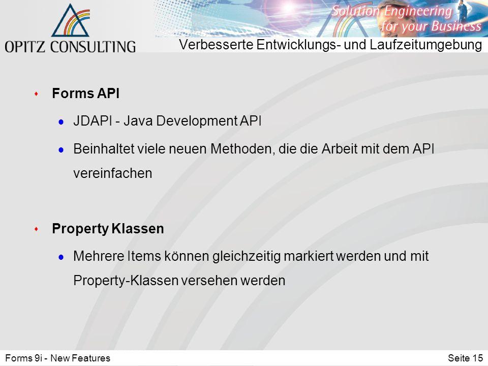 Forms 9i - New FeaturesSeite 15 Verbesserte Entwicklungs- und Laufzeitumgebung s Forms API  JDAPI - Java Development API  Beinhaltet viele neuen Methoden, die die Arbeit mit dem API vereinfachen s Property Klassen  Mehrere Items können gleichzeitig markiert werden und mit Property-Klassen versehen werden