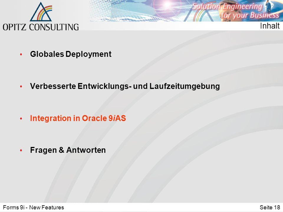 Forms 9i - New FeaturesSeite 18 Inhalt s Globales Deployment s Verbesserte Entwicklungs- und Laufzeitumgebung s Integration in Oracle 9iAS s Fragen & Antworten