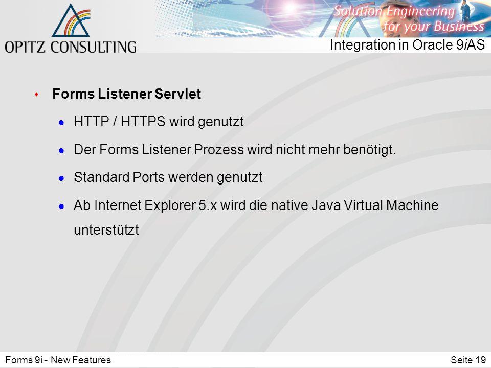 Forms 9i - New FeaturesSeite 19 Integration in Oracle 9iAS s Forms Listener Servlet  HTTP / HTTPS wird genutzt  Der Forms Listener Prozess wird nicht mehr benötigt.
