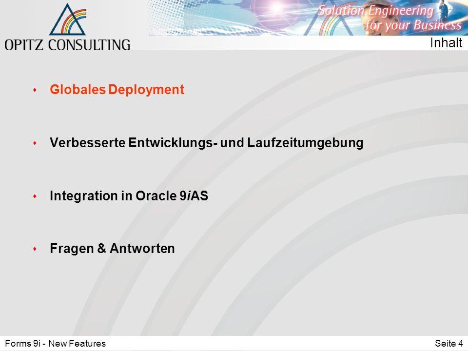 Forms 9i - New FeaturesSeite 4 Inhalt s Globales Deployment s Verbesserte Entwicklungs- und Laufzeitumgebung s Integration in Oracle 9iAS s Fragen & Antworten