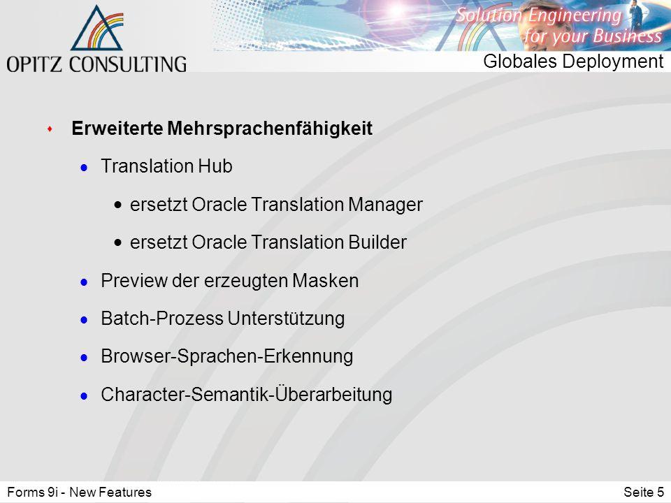 Forms 9i - New FeaturesSeite 5 Globales Deployment s Erweiterte Mehrsprachenfähigkeit  Translation Hub  ersetzt Oracle Translation Manager  ersetzt Oracle Translation Builder  Preview der erzeugten Masken  Batch-Prozess Unterstützung  Browser-Sprachen-Erkennung  Character-Semantik-Überarbeitung