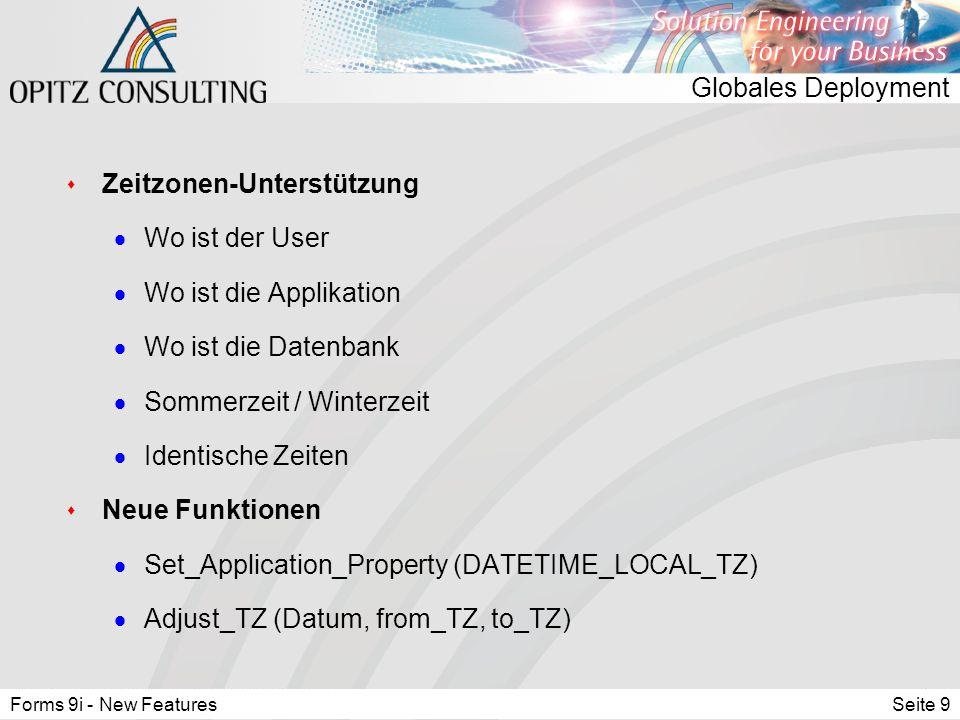 Forms 9i - New FeaturesSeite 9 Globales Deployment s Zeitzonen-Unterstützung  Wo ist der User  Wo ist die Applikation  Wo ist die Datenbank  Sommerzeit / Winterzeit  Identische Zeiten s Neue Funktionen  Set_Application_Property (DATETIME_LOCAL_TZ)  Adjust_TZ (Datum, from_TZ, to_TZ)