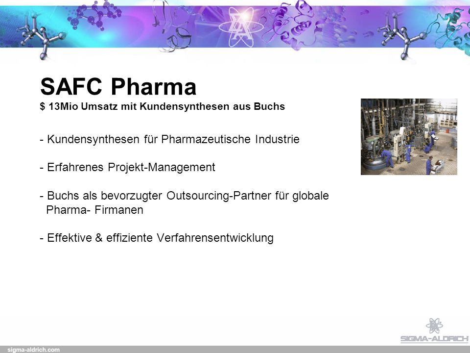 SAFC Pharma $ 13Mio Umsatz mit Kundensynthesen aus Buchs - Kundensynthesen für Pharmazeutische Industrie - Erfahrenes Projekt-Management - Buchs als bevorzugter Outsourcing-Partner für globale Pharma- Firmanen - Effektive & effiziente Verfahrensentwicklung