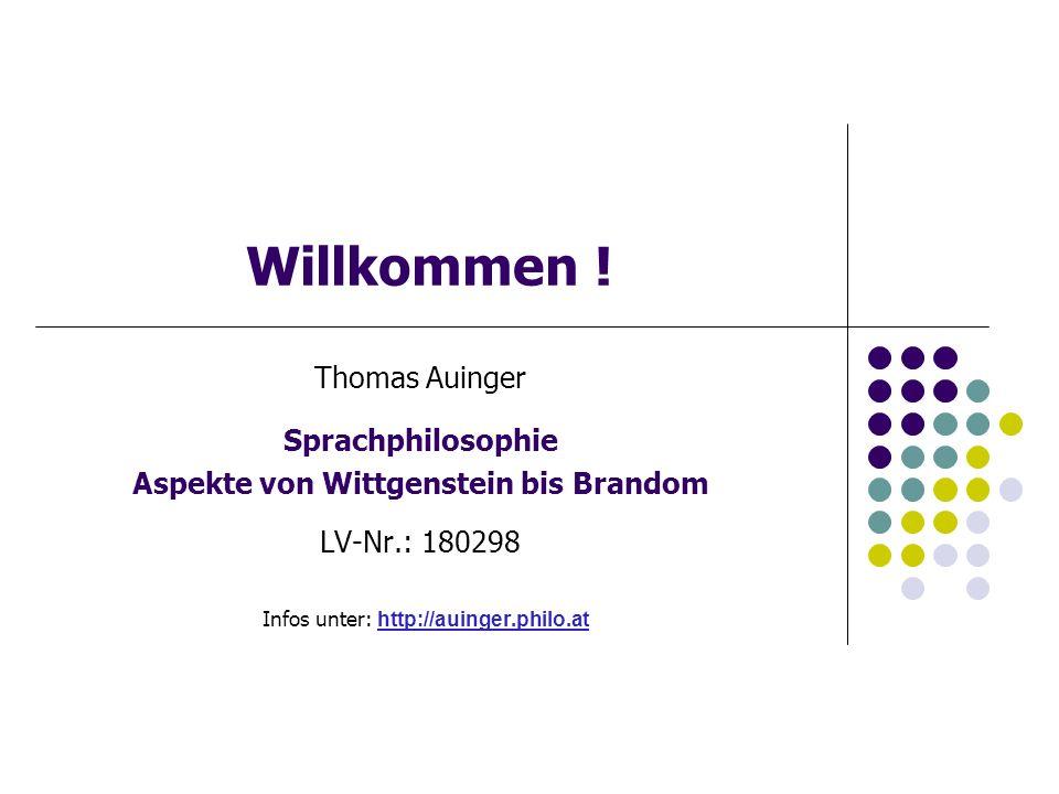 Willkommen ! Thomas Auinger Sprachphilosophie Aspekte von Wittgenstein bis Brandom LV-Nr.: 180298 Infos unter: http://auinger.philo.at http://auinger.
