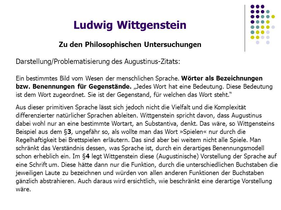 Ludwig Wittgenstein Zu den Philosophischen Untersuchungen Darstellung/Problematisierung des Augustinus-Zitats: Ein bestimmtes Bild vom Wesen der mensc
