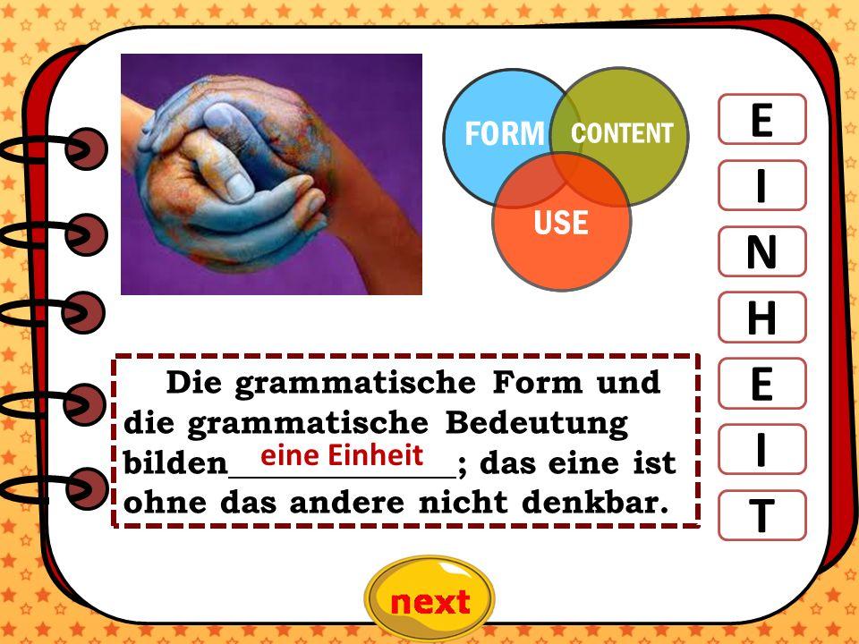 ). E I N H E T I Die grammatische Form und die grammatische Bedeutung bilden ; das eine ist ohne das andere nicht denkbar. eine Einheit