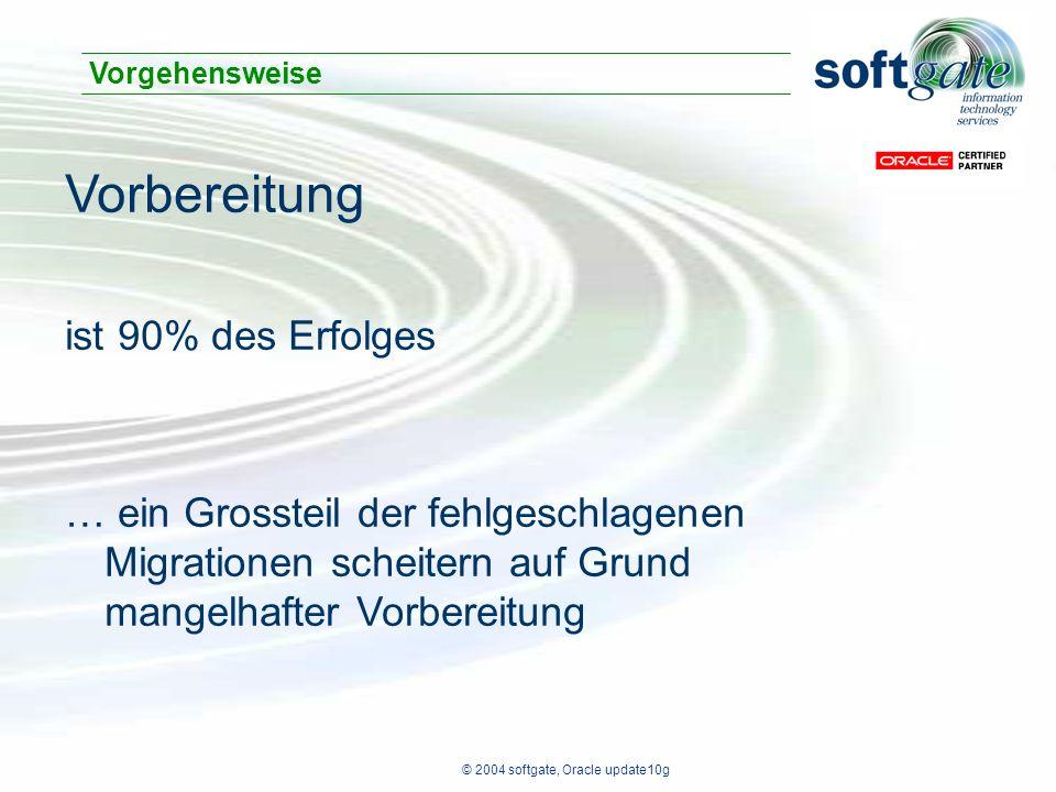 © 2004 softgate, Oracle update10g Vorbereitung ist 90% des Erfolges … ein Grossteil der fehlgeschlagenen Migrationen scheitern auf Grund mangelhafter Vorbereitung Vorgehensweise