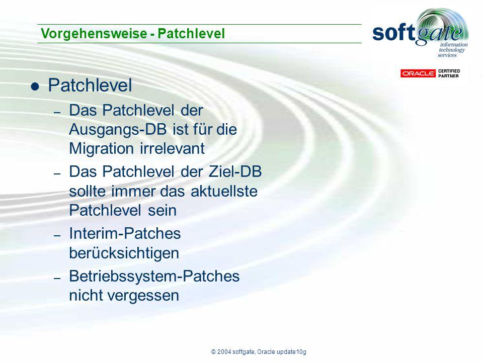 © 2004 softgate, Oracle update10g Patchlevel – Das Patchlevel der Ausgangs-DB ist für die Migration irrelevant – Das Patchlevel der Ziel-DB sollte immer das aktuellste Patchlevel sein – Interim-Patches berücksichtigen – Betriebssystem-Patches nicht vergessen Vorgehensweise - Patchlevel