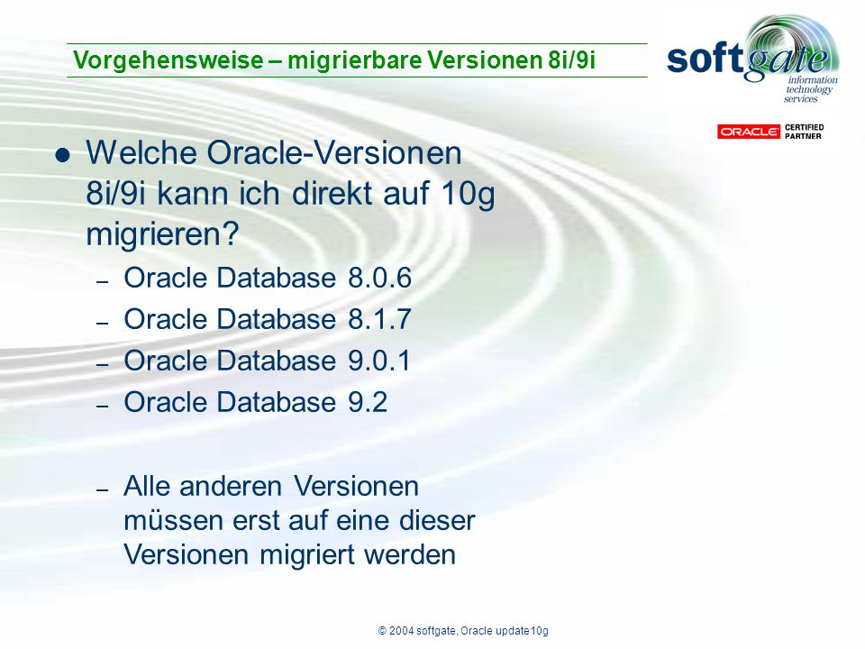© 2004 softgate, Oracle update10g Welche Oracle-Versionen 8i/9i kann ich direkt auf 10g migrieren? – Oracle Database 8.0.6 – Oracle Database 8.1.7 – O