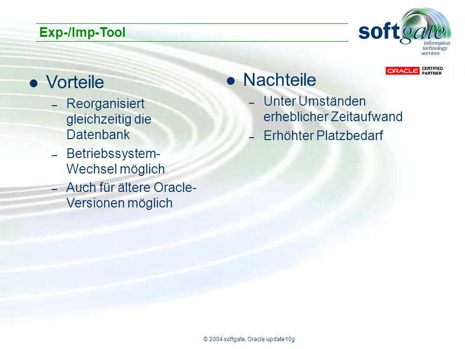 © 2004 softgate, Oracle update10g Vorteile – Reorganisiert gleichzeitig die Datenbank – Betriebssystem- Wechsel möglich – Auch für ältere Oracle- Versionen möglich Exp-/Imp-Tool Nachteile – Unter Umständen erheblicher Zeitaufwand – Erhöhter Platzbedarf