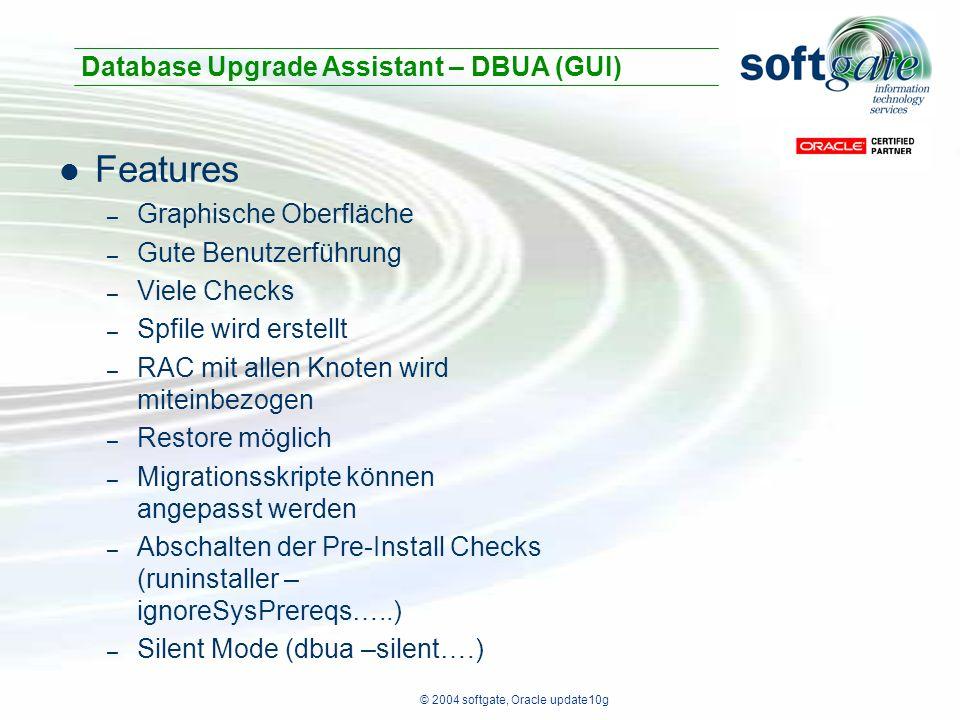 © 2004 softgate, Oracle update10g Features – Graphische Oberfläche – Gute Benutzerführung – Viele Checks – Spfile wird erstellt – RAC mit allen Knoten wird miteinbezogen – Restore möglich – Migrationsskripte können angepasst werden – Abschalten der Pre-Install Checks (runinstaller – ignoreSysPrereqs…..) – Silent Mode (dbua –silent….) Database Upgrade Assistant – DBUA (GUI)