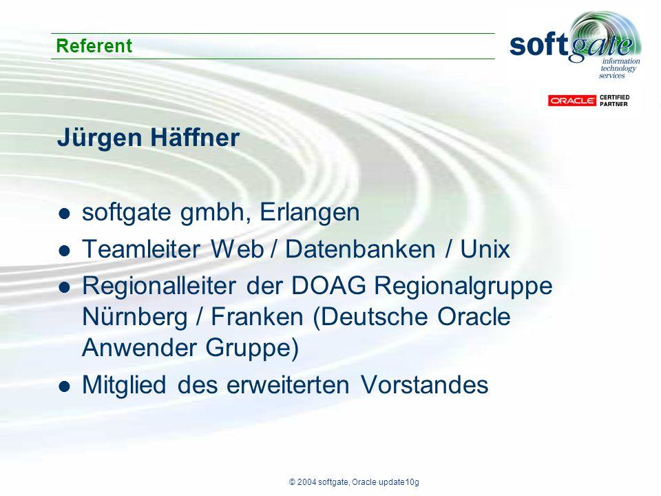 © 2004 softgate, Oracle update10g Jürgen Häffner softgate gmbh, Erlangen Teamleiter Web / Datenbanken / Unix Regionalleiter der DOAG Regionalgruppe Nürnberg / Franken (Deutsche Oracle Anwender Gruppe) Mitglied des erweiterten Vorstandes Referent