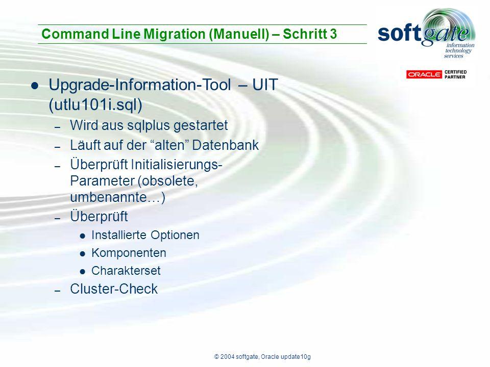 © 2004 softgate, Oracle update10g Upgrade-Information-Tool – UIT (utlu101i.sql) – Wird aus sqlplus gestartet – Läuft auf der alten Datenbank – Überprüft Initialisierungs- Parameter (obsolete, umbenannte…) – Überprüft Installierte Optionen Komponenten Charakterset – Cluster-Check Command Line Migration (Manuell) – Schritt 3