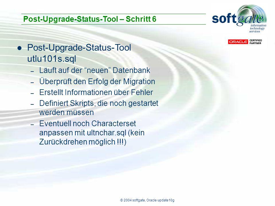 © 2004 softgate, Oracle update10g Post-Upgrade-Status-Tool utlu101s.sql – Läuft auf der neuen Datenbank – Überprüft den Erfolg der Migration – Erstellt Informationen über Fehler – Definiert Skripts, die noch gestartet werden müssen – Eventuell noch Characterset anpassen mit ultnchar.sql (kein Zurückdrehen möglich !!!) Post-Upgrade-Status-Tool – Schritt 6