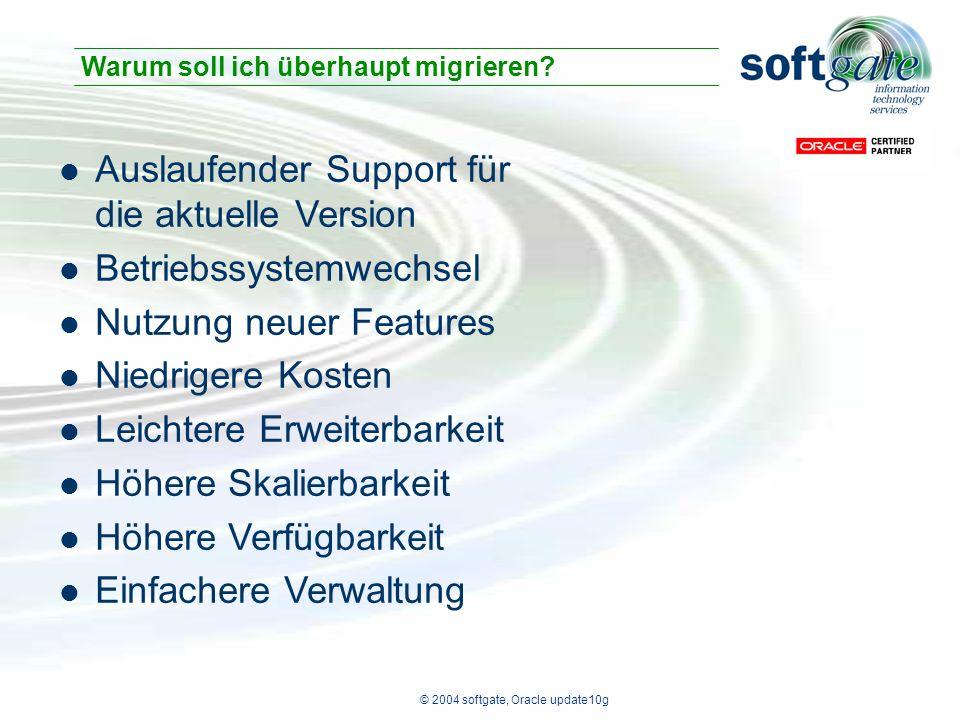 © 2004 softgate, Oracle update10g Auslaufender Support für die aktuelle Version Betriebssystemwechsel Nutzung neuer Features Niedrigere Kosten Leichtere Erweiterbarkeit Höhere Skalierbarkeit Höhere Verfügbarkeit Einfachere Verwaltung Warum soll ich überhaupt migrieren