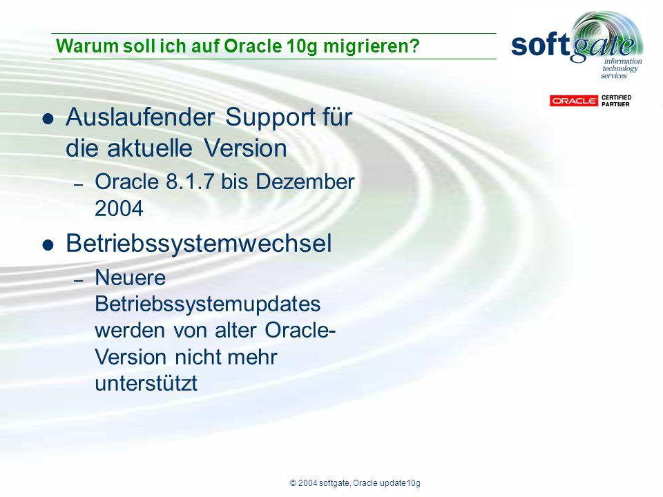 © 2004 softgate, Oracle update10g Auslaufender Support für die aktuelle Version – Oracle 8.1.7 bis Dezember 2004 Betriebssystemwechsel – Neuere Betriebssystemupdates werden von alter Oracle- Version nicht mehr unterstützt Warum soll ich auf Oracle 10g migrieren