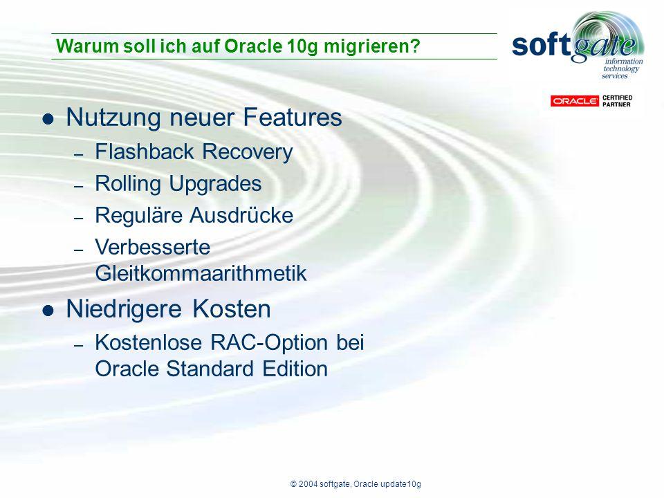 © 2004 softgate, Oracle update10g Nutzung neuer Features – Flashback Recovery – Rolling Upgrades – Reguläre Ausdrücke – Verbesserte Gleitkommaarithmetik Niedrigere Kosten – Kostenlose RAC-Option bei Oracle Standard Edition Warum soll ich auf Oracle 10g migrieren