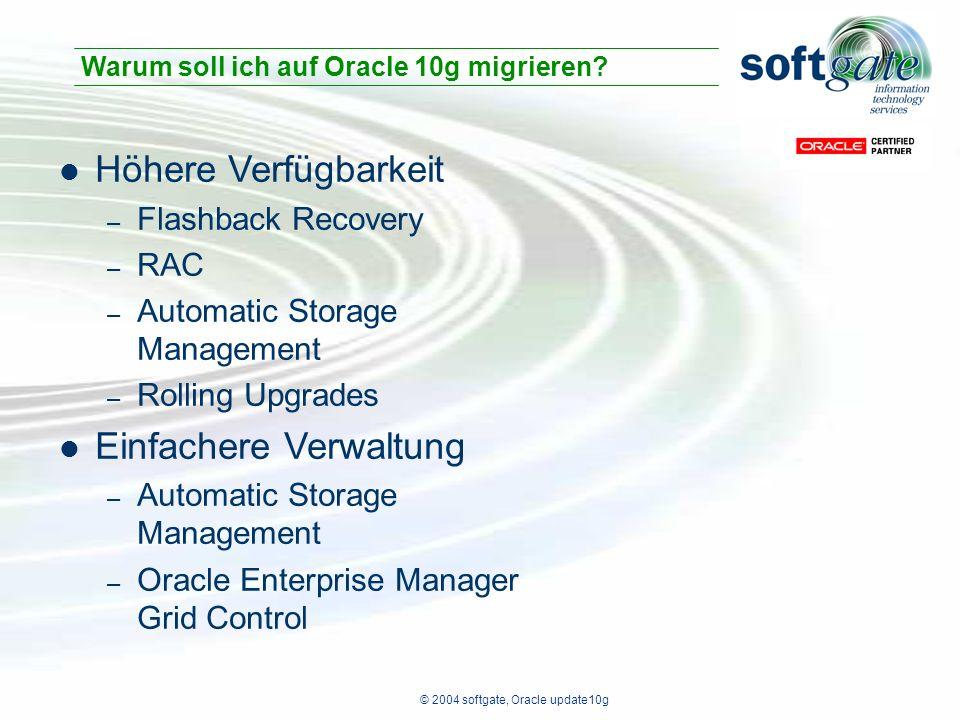 © 2004 softgate, Oracle update10g Höhere Verfügbarkeit – Flashback Recovery – RAC – Automatic Storage Management – Rolling Upgrades Einfachere Verwaltung – Automatic Storage Management – Oracle Enterprise Manager Grid Control Warum soll ich auf Oracle 10g migrieren
