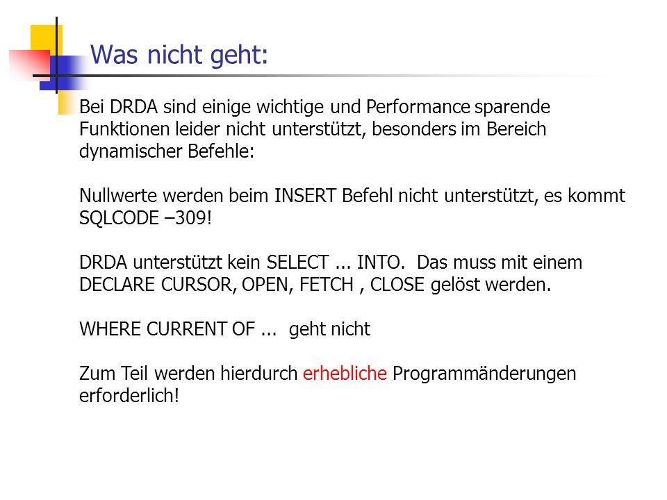 Was nicht geht: Bei DRDA sind einige wichtige und Performance sparende Funktionen leider nicht unterstützt, besonders im Bereich dynamischer Befehle: Nullwerte werden beim INSERT Befehl nicht unterstützt, es kommt SQLCODE –309.